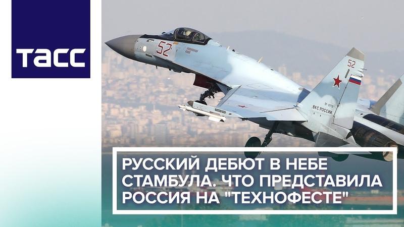 Русский дебют в небе Стамбула. Что представила Россия на Технофесте
