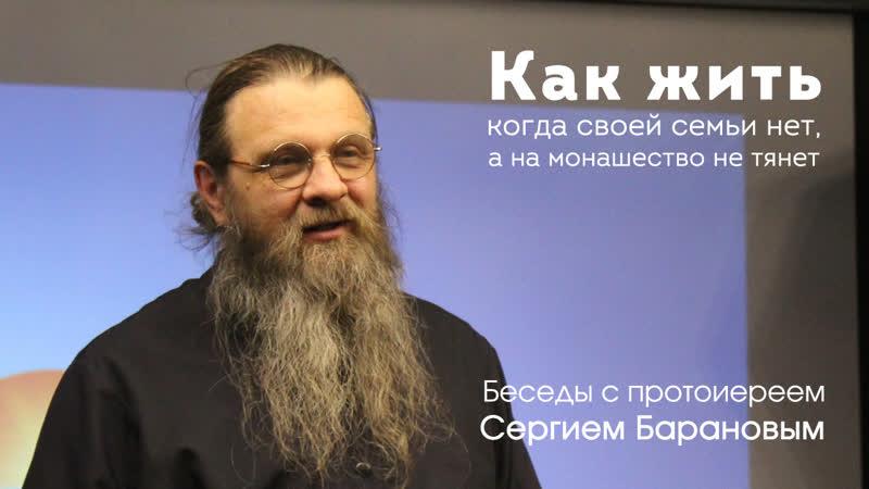 Протоиерей Сергий Баранов Как жить когда своей семьи нет а на монашество не тянет