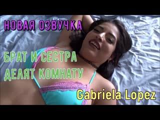 Gabriela Lopez - Брат и сестра делят комнату (русские титры tits, anal, brazzers, sex, porno, инцест мамка озвучка на русском)