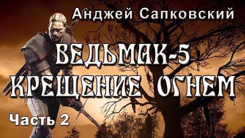 Анджей Сапковский ВЕДЬМАК 5. КРЕЩЕНИЕ ОГНЕМ. Часть 2 из 3.