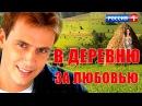В деревню за любовью 2017/мелодрамы про деревню и любовь/Мелодрамы 2017