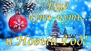 Еще чуть-чуть и Новый Год! Новогоднего настроения Вам! Новогоднее поздравление. Музыкальная открытка