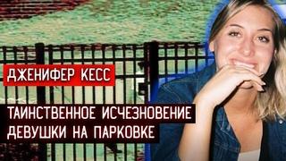 ДЖЕНИФЕР КЕССИ \\\ ТАИНСТВЕННОЕ ИСЧЕЗНОВЕНИЕ ДЕВУШКИ НА ПАРКОВКЕ