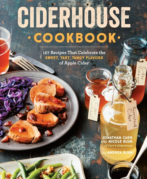 Ciderhouse Cookbook 127 Recipes That Celebrate the Sweet, Tart, Tangy Flavors of Apple Cider