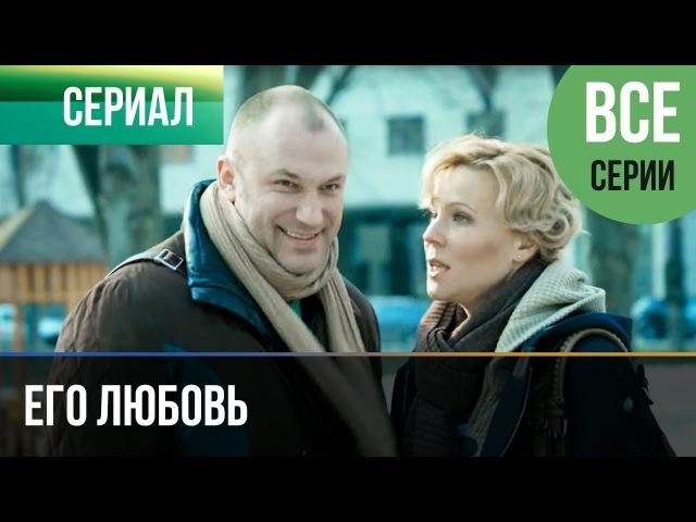 ▶️ Его любовь Все серии Мелодрама Русские мелодрамы