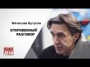 Вячеслав Бутусов - Откровенный разговор!