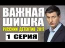 ВАЖНАЯ ШИШКА 2017 РУССКИЙ ДЕТЕКТИВ НОВИНКА 2017. НОВЫЙ ДЕТЕКТИВ 2017 HD. 1 СЕРИЯ