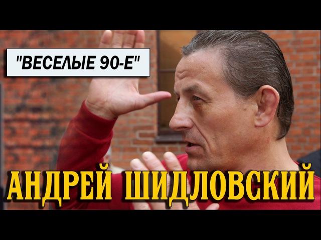 Андрей Шидловский о веселых 90 х и не только