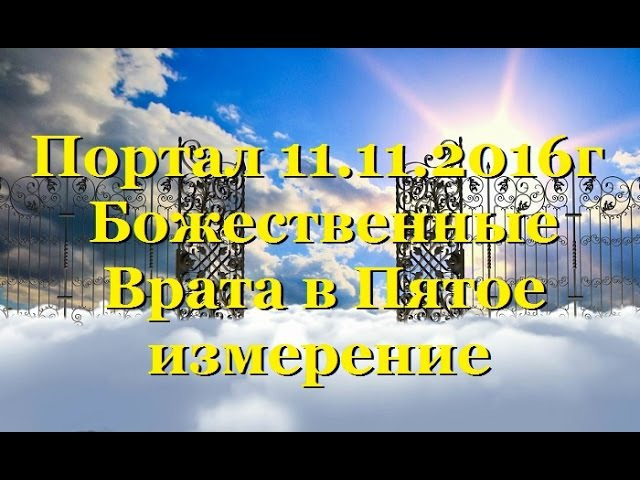 Портал 11 11 Божественные Врата в Пятое измерение Отец Абсолют ВОЗНЕСЕНИЕ ЗЕМЛИ