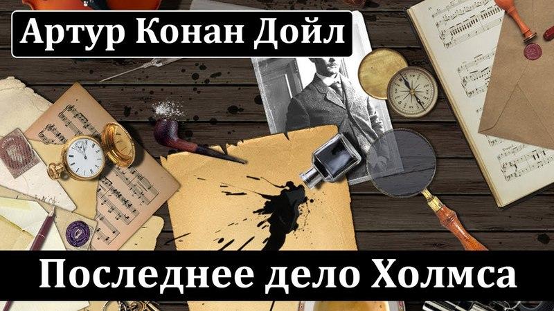 Артур Конан Дойл Последнее дело Холмса Аудиокнига