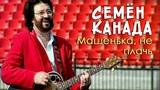 СЕМЁН КАНАДА - МАШЕНЬКА, НЕ ПЛАЧЬ