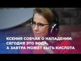 Ксения Собчак о нападении: сегодня это вода, а завтра может быть кислота