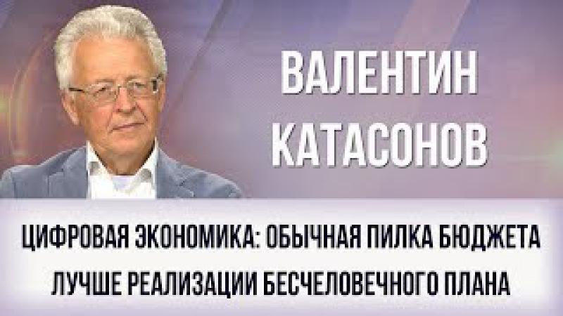 Валентин Катасонов. Цифровая экономика: обычная пилка бюджета лучше реализации плана глобалистов