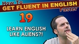 19 - Do YOU learn English like ALIENS! - How To Get Fluent In English Faster