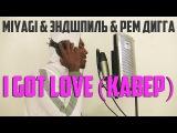 НЕРЕАЛЬНО СПЕЛ MIYAGI, ЭНДШПИЛЬ Ft. РЕМ ДИГГА - I GOT LOVE (AKEEM -КАВЕР НА АНГЛ.)