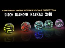 ШИКАРНЫЕ НОВЫЕ ПЕСНИ - РУССКАЯ ДИСКОТЕКА DISCO ШАНСОН КАВКАЗ 2018