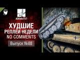 Худшие Реплеи Недели - No Comments №88 - от ADBokaT57 [World of Tanks]