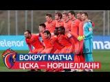 Вокруг матча: ПФК ЦСКА — Норшелланн