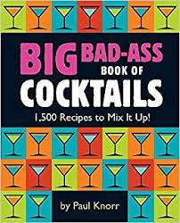 Big Bad-Ass Book of Cocktails 1 500 Recipes to Mix