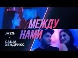 Jazq x Саша Хендрикс - Между Нами (Official Clip 2018)