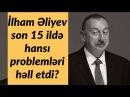 İlham Əliyev son 15 ildə hansı problemləri həll etdi 28 02 2018