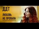 ДДТ Любовь не пропала Official Video