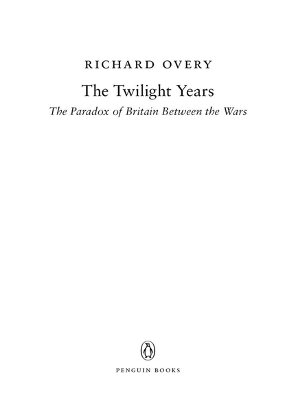 The Twilight Years The Paradox of Britain Between the Wars by Richard Overy