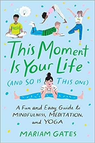 This Moment Is Your Life (and So Is This One) A Fun and Easy Guide to Mindfulness, Meditation, and Yoga