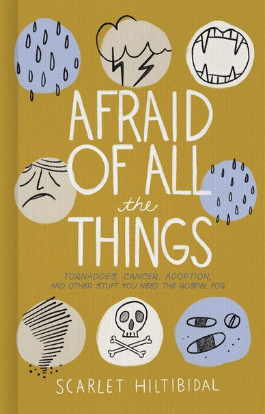 Afraid of All the Things Tornadoes, Cancer, Adoption, and Other Stuff you Need the Gospel For