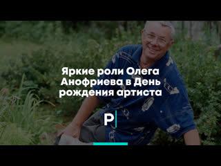 Яркие Роли Олега Анофриева в день рождения артиста