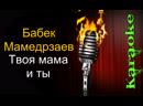 Бабек Мамедрзаев - Твоя мама и ты ( караоке )