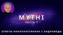 ОТВЕТЫ ПРИШЕЛЬЦА С АНДРОМЕДЫ - ЧАСТЬ 7 ИНОПЛАНЕТЯНИН МИТИ MYTHI