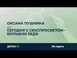 Оксана Пушкина: Сегодня с секспросветом  большая беда