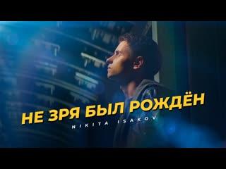 Премьера клипа! nikita isakov (никита исаков) ты не зря был рождён!