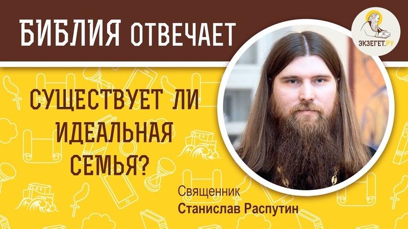 Существует ли идеальная семья - Библия отвечает. Священник Станислав Распутин. Жене глава муж.