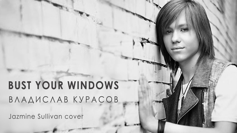 Владислав Кураcов – Bust Your Windows (Jazmine Sullivan cover).