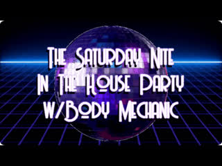 Saturday Nite In The House Party w/ Body Mechanic