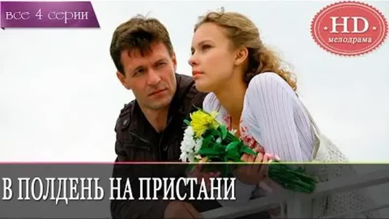 В полдень на пристани HD Фильм 2011 мелодрама 720p 1 2 3 4 серия