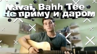 Не приму и даром Navai, Bahh Tee / На гитаре / Кавер