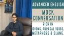 Advanced Conversation Rich in Idioms, Phrasal verbs, Metaphors Slang.