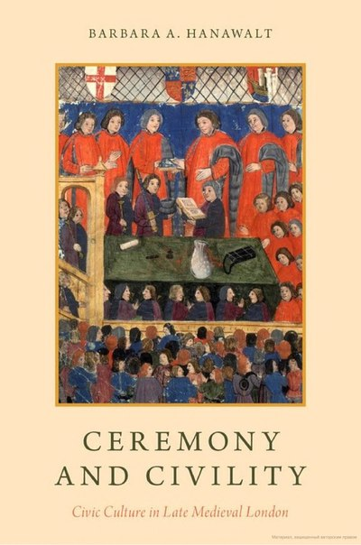 Hanawalt   Ceremony and civility   civic culture in late medieval London (2017)