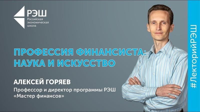 Открытая лекция профессора РЭШ Алексея Горяева - «Профессия финансиста наука и искусство»