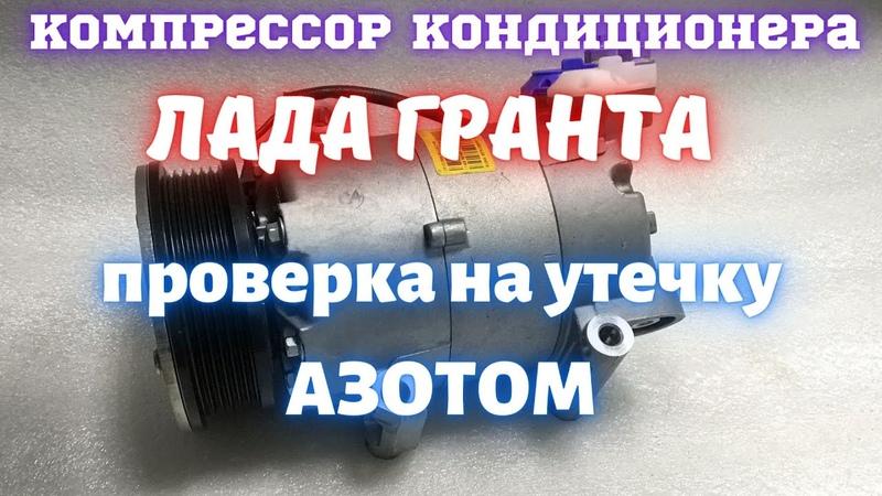 Проверка на утечку АЗОТОМ компрессора кондиционера Лада Гранта наконечник для проверки своими руками