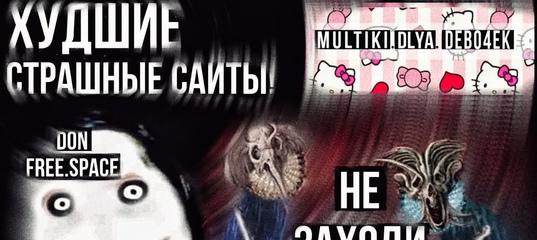 Самые худшие пугающие сайты!    DONFREE.SPACE/ MULTIKI DLYA DEBO4EK    Не заходи!
