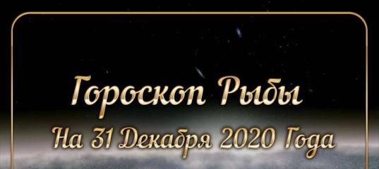 Полный гороскоп Рыбы 31 Декабря 2020 г. На сегодня, на завтра, на каждый день. Все гороскопы внутри.