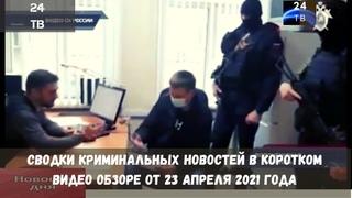 Сводки криминальных новостей в коротком видео обзоре от 23 апреля  2021 года