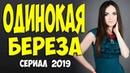 Сериал 2019 первая любовь и измена ОДИНОКАЯ БЕРЕЗА @ Русские мелодрамы 2019 новинки HD