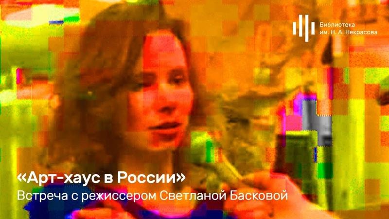 Арт хаус в России Встреча с режиссером Светланой Басковой 10 ноября 2018