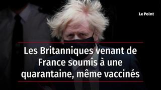 Les Britanniques venant de France soumis à une quarantaine, même vaccinés
